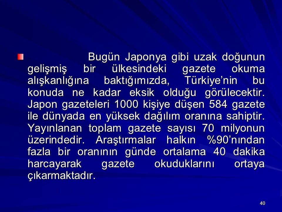 40 Bugün Japonya gibi uzak doğunun gelişmiş bir ülkesindeki gazete okuma alışkanlığına baktığımızda, Türkiye'nin bu konuda ne kadar eksik olduğu görülecektir.