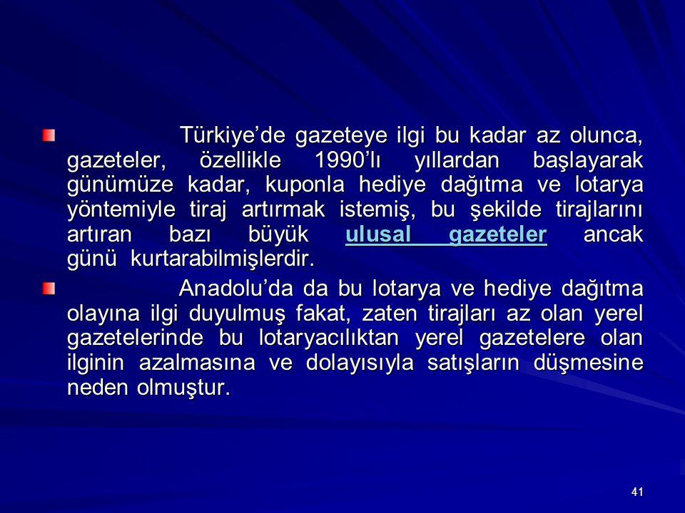 41 Türkiye'de gazeteye ilgi bu kadar az olunca, gazeteler, özellikle 1990'lı yıllardan başlayarak günümüze kadar, kuponla hediye dağıtma ve lotarya yöntemiyle tiraj artırmak istemiş, bu şekilde tirajlarını artıran bazı büyük ulusal gazeteler ancak günü kurtarabilmişlerdir.