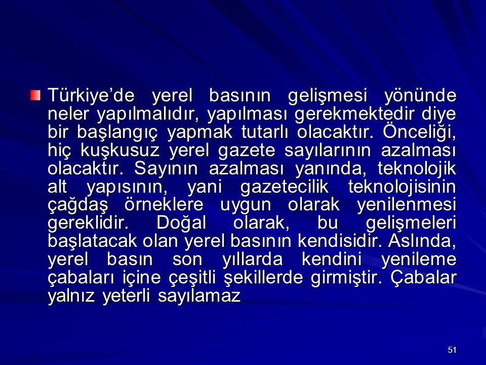 51 Türkiye'de yerel basının gelişmesi yönünde neler yapılmalıdır, yapılması gerekmektedir diye bir başlangıç yapmak tutarlı olacaktır.