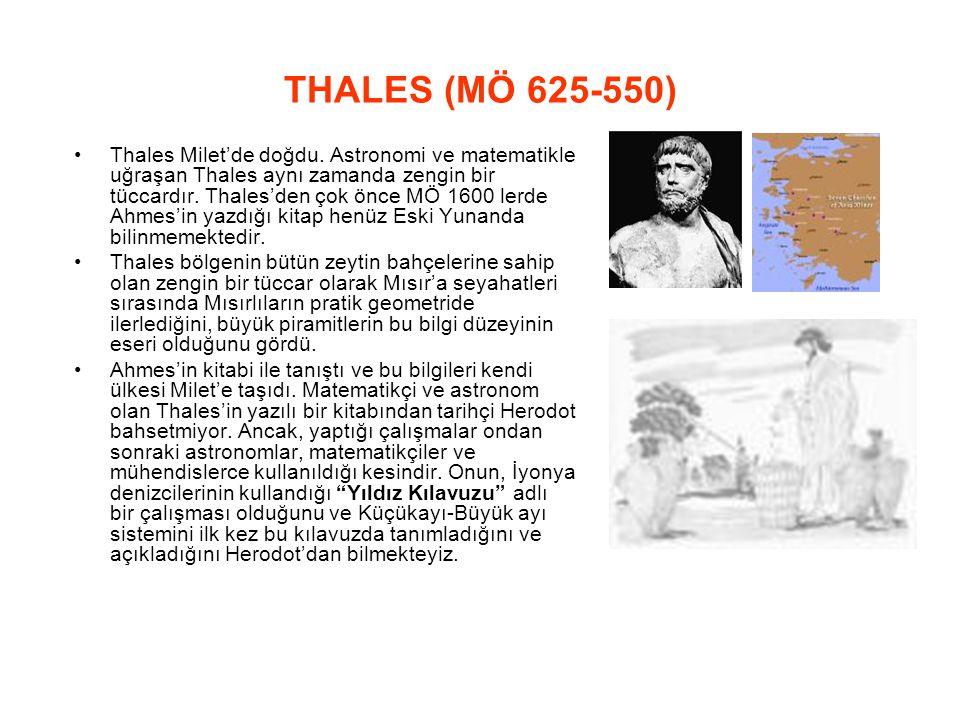 THALES (MÖ 625 ‑ 550) Thales Milet'de doğdu. Astronomi ve matematikle uğraşan Thales aynı zamanda zengin bir tüccardır. Thales'den çok önce MÖ 1600 le