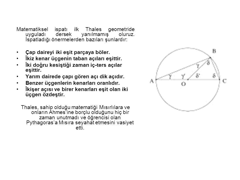 Matematiksel ispatı ilk Thales geometride uyguladı dersek yanılmamış oluruz. İspatladığı önermelerden bazıları şunlardır: Çap daireyi iki eşit parçaya
