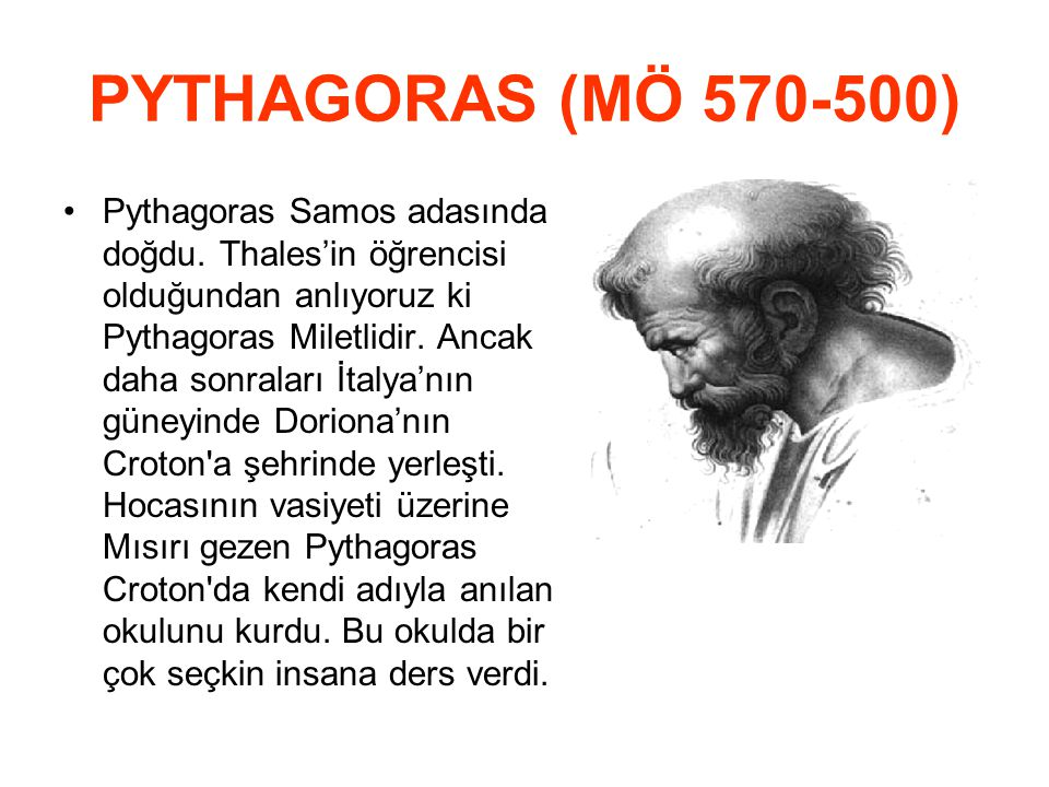PYTHAGORAS (MÖ 570 ‑ 500) Pythagoras Samos adasında doğdu. Thales'in öğrencisi olduğundan anlıyoruz ki Pythagoras Miletlidir. Ancak daha sonraları İta