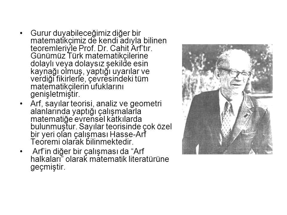 Gurur duyabileceğimiz diğer bir matematikçimiz de kendi adıyla bilinen teoremleriyle Prof. Dr. Cahit Arf'tır. Günümüz Türk matematikçilerine dolaylı v