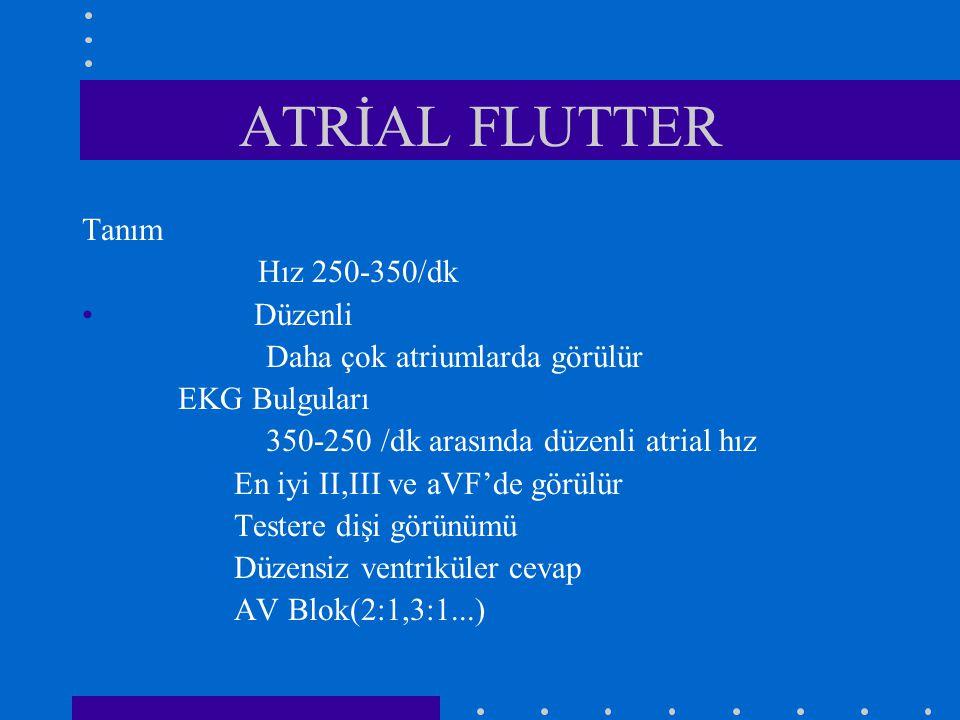 ATRİAL FLUTTER Tanım Hız 250-350/dk Düzenli Daha çok atriumlarda görülür EKG Bulguları 350-250 /dk arasında düzenli atrial hız En iyi II,III ve aVF'de görülür Testere dişi görünümü Düzensiz ventriküler cevap AV Blok(2:1,3:1...)
