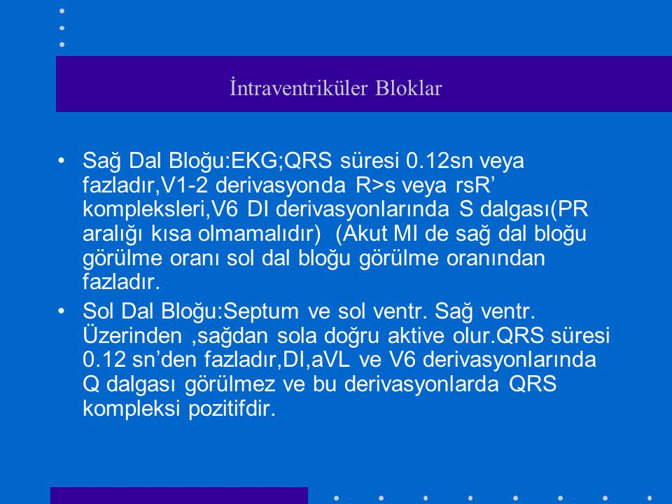 İntraventriküler Bloklar Sağ Dal Bloğu:EKG;QRS süresi 0.12sn veya fazladır,V1-2 derivasyonda R>s veya rsR' kompleksleri,V6 DI derivasyonlarında S dalgası(PR aralığı kısa olmamalıdır) (Akut MI de sağ dal bloğu görülme oranı sol dal bloğu görülme oranından fazladır.