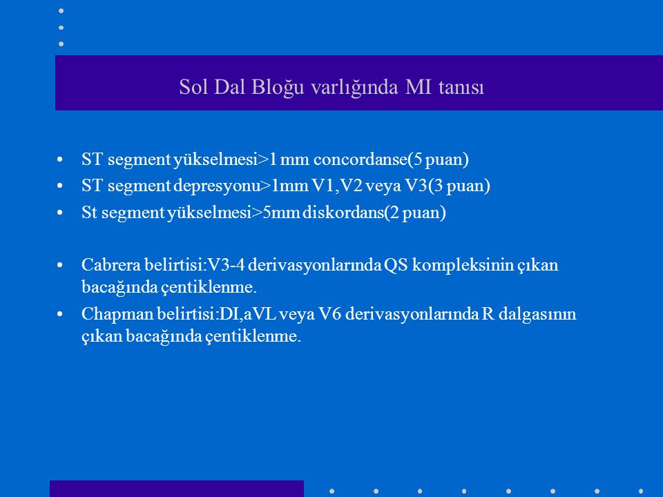 Sol Dal Bloğu varlığında MI tanısı ST segment yükselmesi>1 mm concordanse(5 puan) ST segment depresyonu>1mm V1,V2 veya V3(3 puan) St segment yükselmesi>5mm diskordans(2 puan) Cabrera belirtisi:V3-4 derivasyonlarında QS kompleksinin çıkan bacağında çentiklenme.