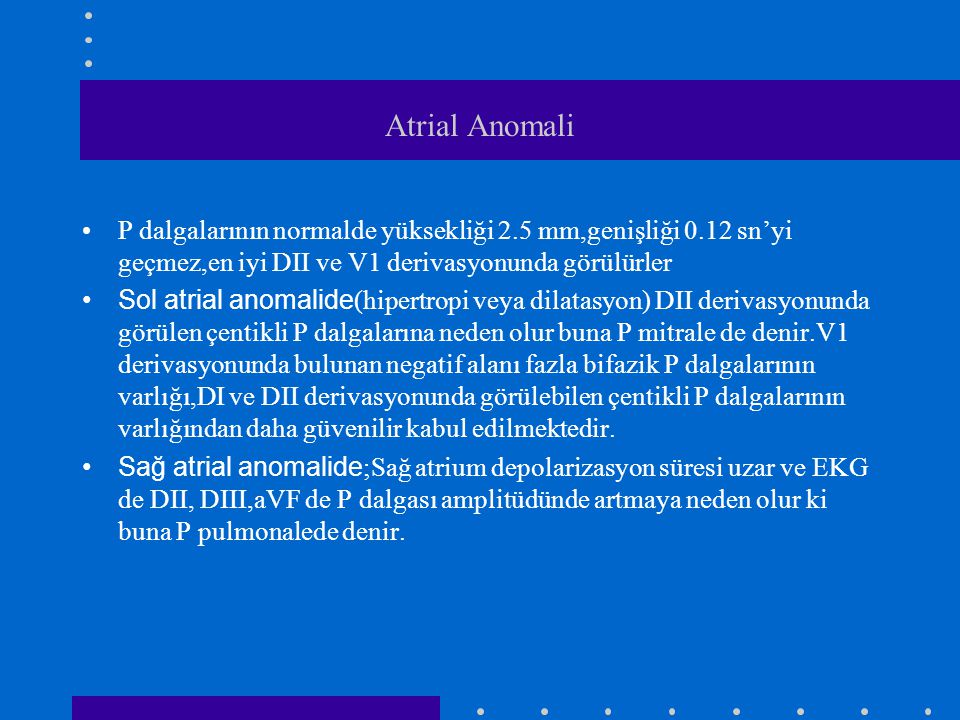 Atrial Anomali P dalgalarının normalde yüksekliği 2.5 mm,genişliği 0.12 sn'yi geçmez,en iyi DII ve V1 derivasyonunda görülürler Sol atrial anomalide (