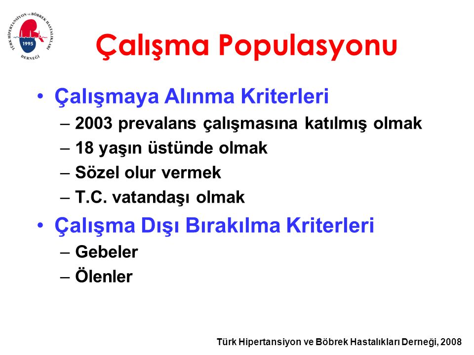 Türk Hipertansiyon ve Böbrek Hastalıkları Derneği, 2008 Çalışma Populasyonu Çalışmaya Alınma Kriterleri –2003 prevalans çalışmasına katılmış olmak –18 yaşın üstünde olmak –Sözel olur vermek –T.C.