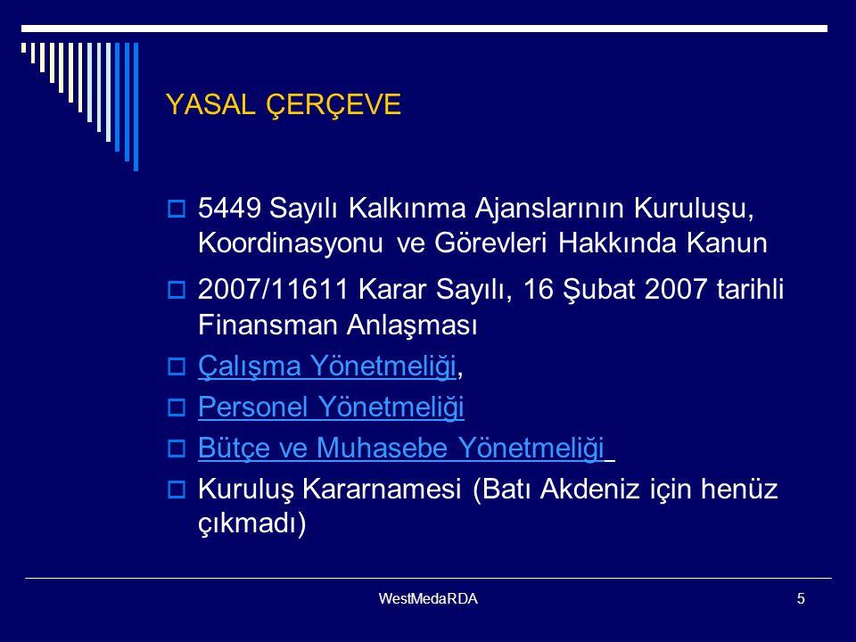 WestMedaRDA5 YASAL ÇERÇEVE  5449 Sayılı Kalkınma Ajanslarının Kuruluşu, Koordinasyonu ve Görevleri Hakkında Kanun  2007/11611 Karar Sayılı, 16 Şubat 2007 tarihli Finansman Anlaşması  Çalışma Yönetmeliği, Çalışma Yönetmeliği  Personel Yönetmeliği Personel Yönetmeliği  Bütçe ve Muhasebe Yönetmeliği Bütçe ve Muhasebe Yönetmeliği  Kuruluş Kararnamesi (Batı Akdeniz için henüz çıkmadı)