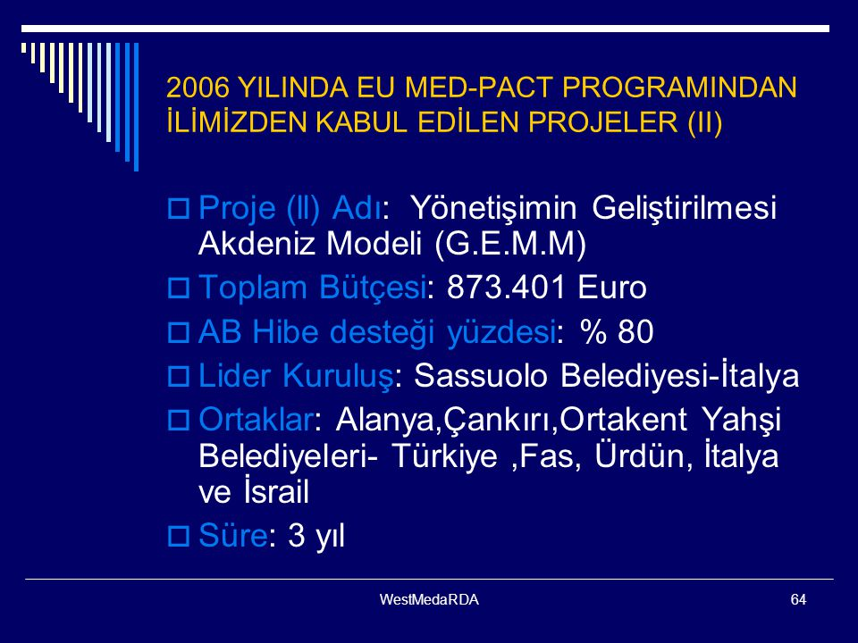 WestMedaRDA64 2006 YILINDA EU MED-PACT PROGRAMINDAN İLİMİZDEN KABUL EDİLEN PROJELER (II)  Proje (ll) Adı: Yönetişimin Geliştirilmesi Akdeniz Modeli (G.E.M.M)  Toplam Bütçesi: 873.401 Euro  AB Hibe desteği yüzdesi: % 80  Lider Kuruluş: Sassuolo Belediyesi-İtalya  Ortaklar: Alanya,Çankırı,Ortakent Yahşi Belediyeleri- Türkiye,Fas, Ürdün, İtalya ve İsrail  Süre: 3 yıl