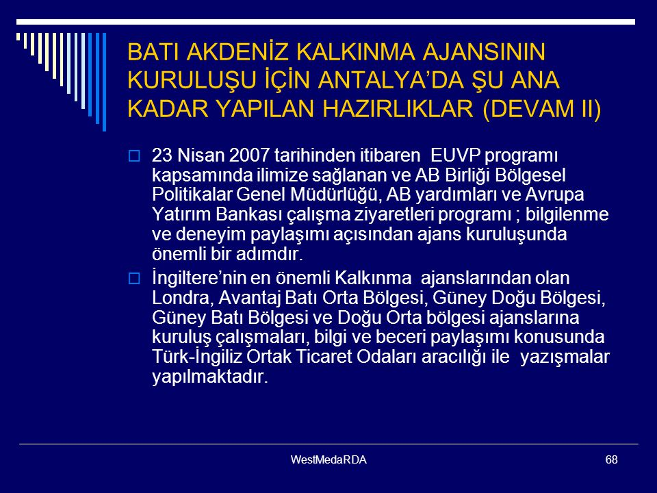 WestMedaRDA68 BATI AKDENİZ KALKINMA AJANSININ KURULUŞU İÇİN ANTALYA'DA ŞU ANA KADAR YAPILAN HAZIRLIKLAR (DEVAM II)  23 Nisan 2007 tarihinden itibaren EUVP programı kapsamında ilimize sağlanan ve AB Birliği Bölgesel Politikalar Genel Müdürlüğü, AB yardımları ve Avrupa Yatırım Bankası çalışma ziyaretleri programı ; bilgilenme ve deneyim paylaşımı açısından ajans kuruluşunda önemli bir adımdır.