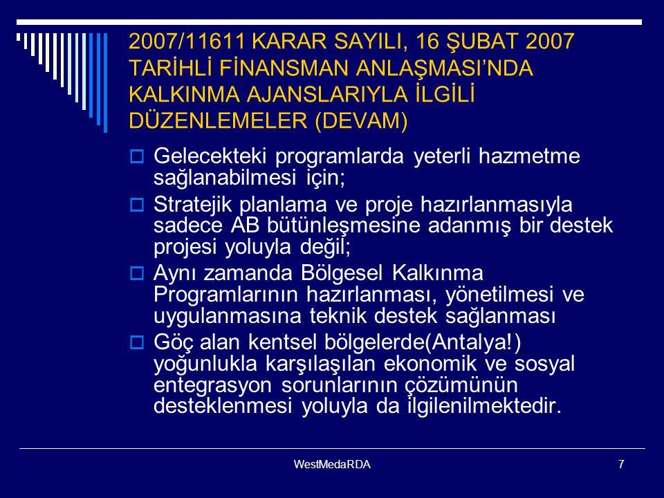 WestMedaRDA7 2007/11611 KARAR SAYILI, 16 ŞUBAT 2007 TARİHLİ FİNANSMAN ANLAŞMASI'NDA KALKINMA AJANSLARIYLA İLGİLİ DÜZENLEMELER (DEVAM)  Gelecekteki programlarda yeterli hazmetme sağlanabilmesi için;  Stratejik planlama ve proje hazırlanmasıyla sadece AB bütünleşmesine adanmış bir destek projesi yoluyla değil;  Aynı zamanda Bölgesel Kalkınma Programlarının hazırlanması, yönetilmesi ve uygulanmasına teknik destek sağlanması  Göç alan kentsel bölgelerde(Antalya!) yoğunlukla karşılaşılan ekonomik ve sosyal entegrasyon sorunlarının çözümünün desteklenmesi yoluyla da ilgilenilmektedir.