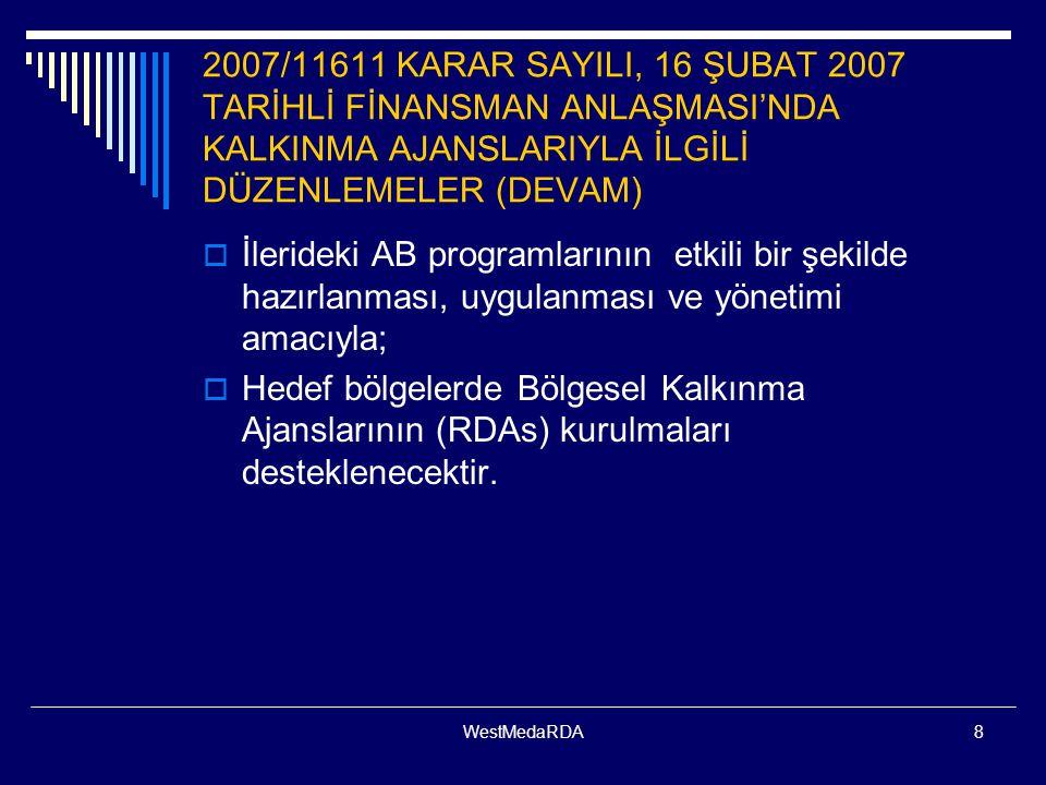 WestMedaRDA8 2007/11611 KARAR SAYILI, 16 ŞUBAT 2007 TARİHLİ FİNANSMAN ANLAŞMASI'NDA KALKINMA AJANSLARIYLA İLGİLİ DÜZENLEMELER (DEVAM)  İlerideki AB programlarının etkili bir şekilde hazırlanması, uygulanması ve yönetimi amacıyla;  Hedef bölgelerde Bölgesel Kalkınma Ajanslarının (RDAs) kurulmaları desteklenecektir.