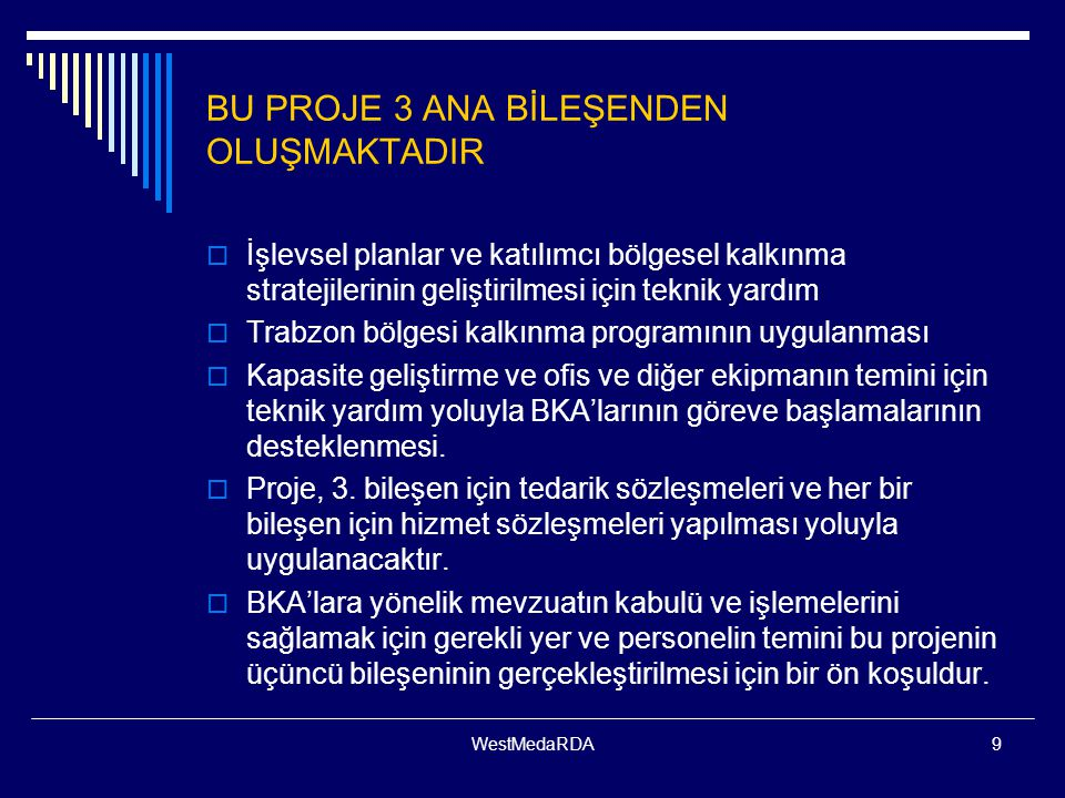 WestMedaRDA9 BU PROJE 3 ANA BİLEŞENDEN OLUŞMAKTADIR  İşlevsel planlar ve katılımcı bölgesel kalkınma stratejilerinin geliştirilmesi için teknik yardım  Trabzon bölgesi kalkınma programının uygulanması  Kapasite geliştirme ve ofis ve diğer ekipmanın temini için teknik yardım yoluyla BKA'larının göreve başlamalarının desteklenmesi.