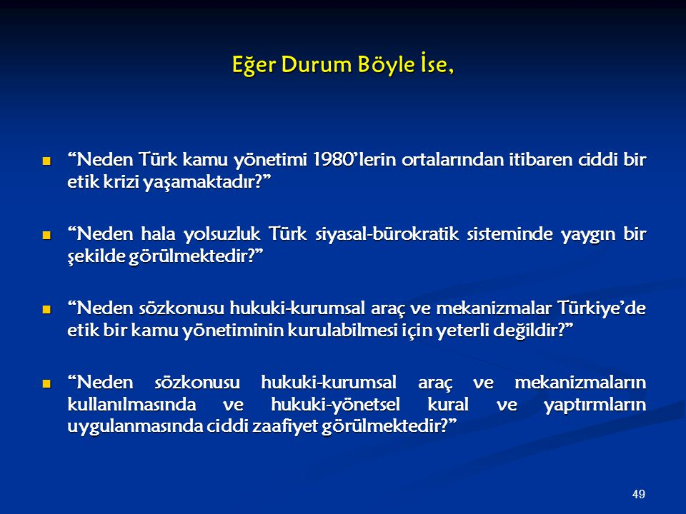"""49 Eğer Durum Böyle İse, """"Neden Türk kamu yönetimi 1980'lerin ortalarından itibaren ciddi bir etik krizi yaşamaktadır?"""" """"Neden Türk kamu yönetimi 1980"""