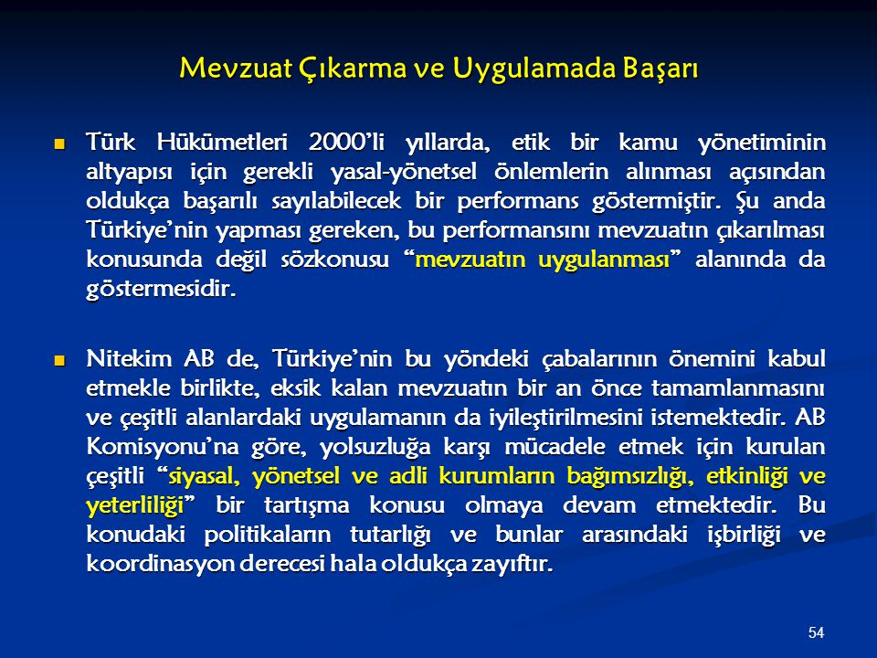 54 Mevzuat Çıkarma ve Uygulamada Başarı Türk Hükümetleri 2000'li yıllarda, etik bir kamu yönetiminin altyapısı için gerekli yasal-yönetsel önlemlerin