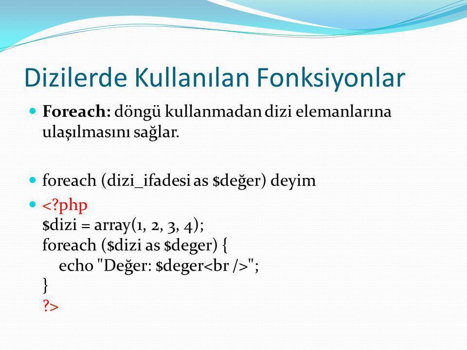 Dizilerde Kullanılan Fonksiyonlar Foreach: döngü kullanmadan dizi elemanlarına ulaşılmasını sağlar.