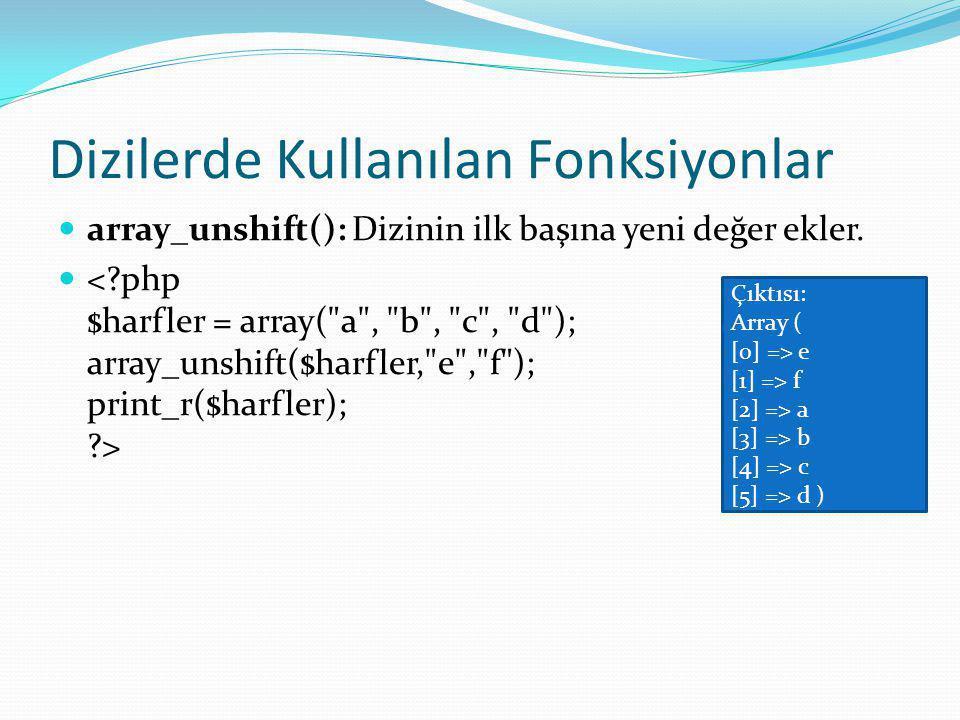 Dizilerde Kullanılan Fonksiyonlar array_unshift(): Dizinin ilk başına yeni değer ekler.