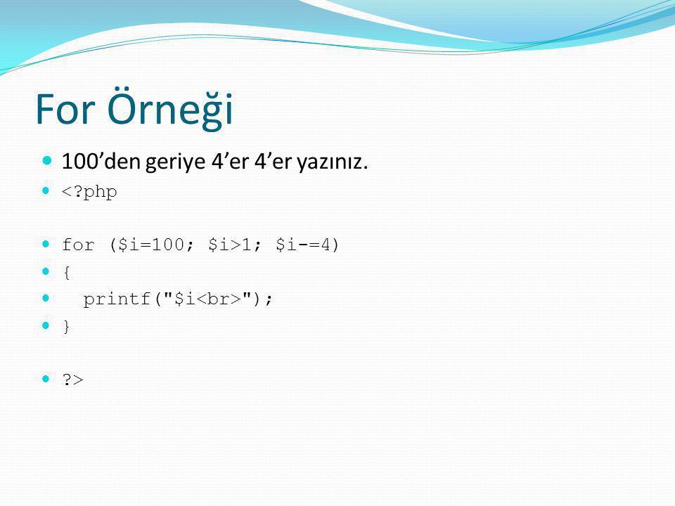 For Örneği 100'den geriye 4'er 4'er yazınız. <?php for ($i=100; $i>1; $i-=4) { printf(