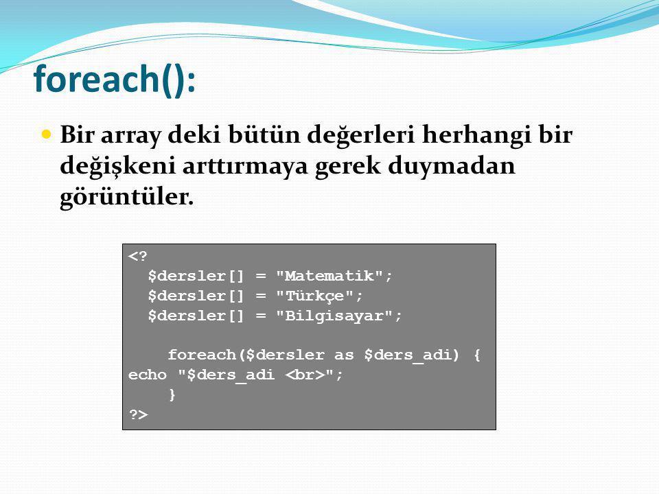 foreach(): Bir array deki bütün değerleri herhangi bir değişkeni arttırmaya gerek duymadan görüntüler. <? $dersler[] =