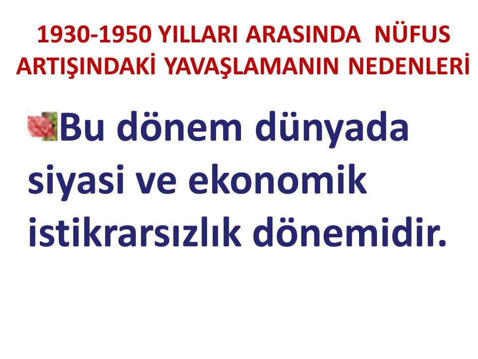 Bu dönem dünyada siyasi ve ekonomik istikrarsızlık dönemidir. 1930-1950 YILLARI ARASINDA NÜFUS ARTIŞINDAKİ YAVAŞLAMANIN NEDENLERİ