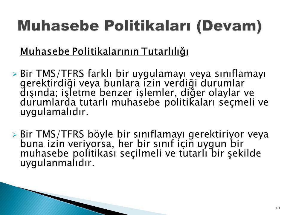 Muhasebe Politikalarının Tutarlılığı  Bir TMS/TFRS farklı bir uygulamayı veya sınıflamayı gerektirdiği veya bunlara izin verdiği durumlar dışında; işletme benzer işlemler, diğer olaylar ve durumlarda tutarlı muhasebe politikaları seçmeli ve uygulamalıdır.