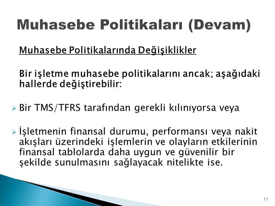 Muhasebe Politikalarında Değişiklikler Bir işletme muhasebe politikalarını ancak; aşağıdaki hallerde değiştirebilir:  Bir TMS/TFRS tarafından gerekli kılınıyorsa veya  İşletmenin finansal durumu, performansı veya nakit akışları üzerindeki işlemlerin ve olayların etkilerinin finansal tablolarda daha uygun ve güvenilir bir şekilde sunulmasını sağlayacak nitelikte ise.