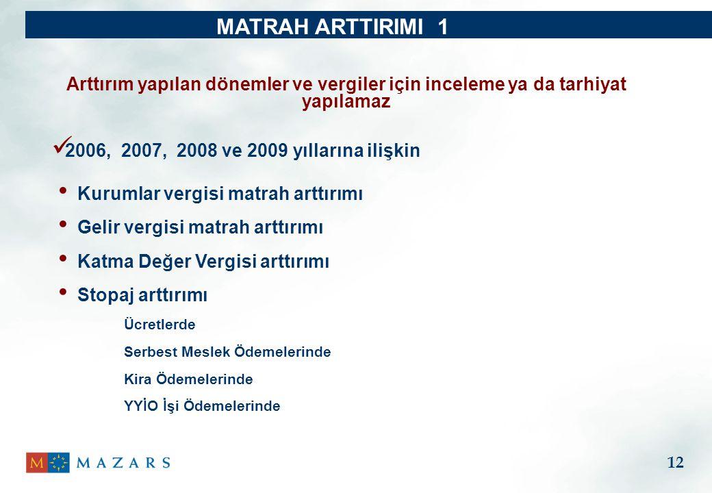 MATRAH ARTTIRIMI 1 Kurumlar vergisi matrah arttırımı Gelir vergisi matrah arttırımı Katma Değer Vergisi arttırımı Stopaj arttırımı Ücretlerde Serbest Meslek Ödemelerinde Kira Ödemelerinde YYİO İşi Ödemelerinde Arttırım yapılan dönemler ve vergiler için inceleme ya da tarhiyat yapılamaz 12 2006, 2007, 2008 ve 2009 yıllarına ilişkin