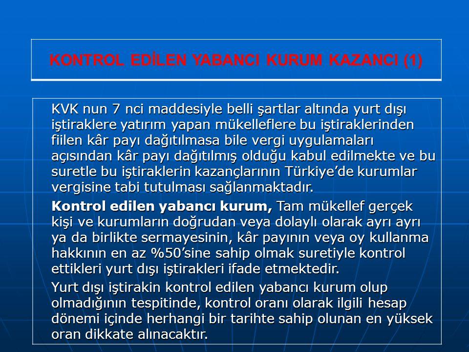 KONTROL EDİLEN YABANCI KURUM KAZANCI (1) KVK nun 7 nci maddesiyle belli şartlar altında yurt dışı iştiraklere yatırım yapan mükelleflere bu iştiraklerinden fiilen kâr payı dağıtılmasa bile vergi uygulamaları açısından kâr payı dağıtılmış olduğu kabul edilmekte ve bu suretle bu iştiraklerin kazançlarının Türkiye'de kurumlar vergisine tabi tutulması sağlanmaktadır.