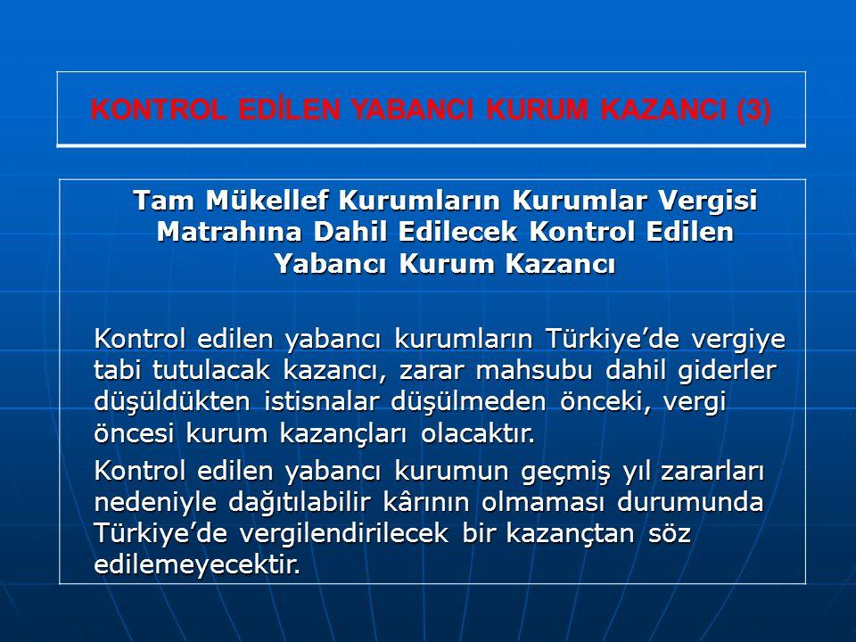 KONTROL EDİLEN YABANCI KURUM KAZANCI (3) Tam Mükellef Kurumların Kurumlar Vergisi Matrahına Dahil Edilecek Kontrol Edilen Yabancı Kurum Kazancı Kontrol edilen yabancı kurumların Türkiye'de vergiye tabi tutulacak kazancı, zarar mahsubu dahil giderler düşüldükten istisnalar düşülmeden önceki, vergi öncesi kurum kazançları olacaktır.