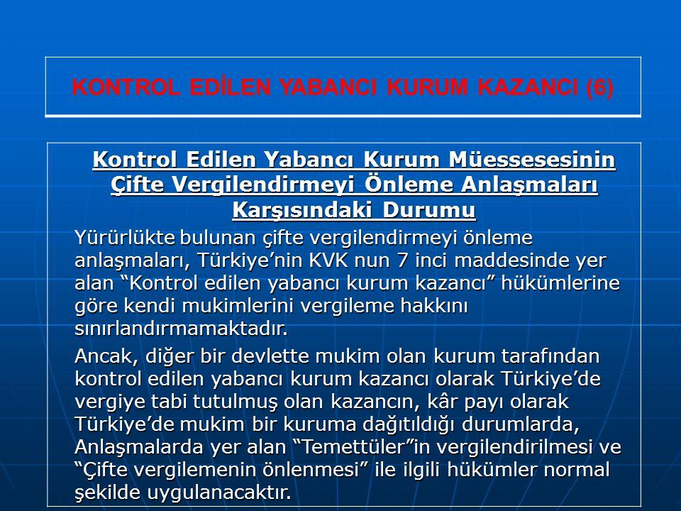 KONTROL EDİLEN YABANCI KURUM KAZANCI (6) Kontrol Edilen Yabancı Kurum Müessesesinin Çifte Vergilendirmeyi Önleme Anlaşmaları Karşısındaki Durumu Yürürlükte bulunan çifte vergilendirmeyi önleme anlaşmaları, Türkiye'nin KVK nun 7 inci maddesinde yer alan Kontrol edilen yabancı kurum kazancı hükümlerine göre kendi mukimlerini vergileme hakkını sınırlandırmamaktadır.
