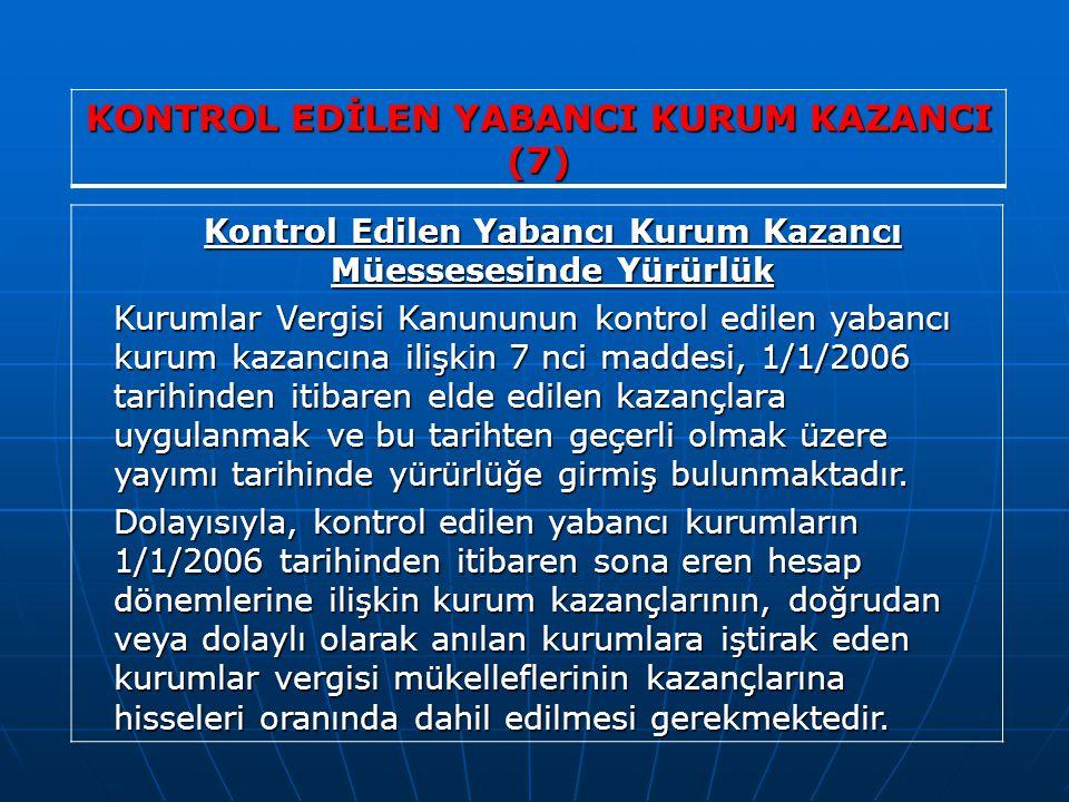 KONTROL EDİLEN YABANCI KURUM KAZANCI (7) Kontrol Edilen Yabancı Kurum Kazancı Müessesesinde Yürürlük Kurumlar Vergisi Kanununun kontrol edilen yabancı kurum kazancına ilişkin 7 nci maddesi, 1/1/2006 tarihinden itibaren elde edilen kazançlara uygulanmak ve bu tarihten geçerli olmak üzere yayımı tarihinde yürürlüğe girmiş bulunmaktadır.