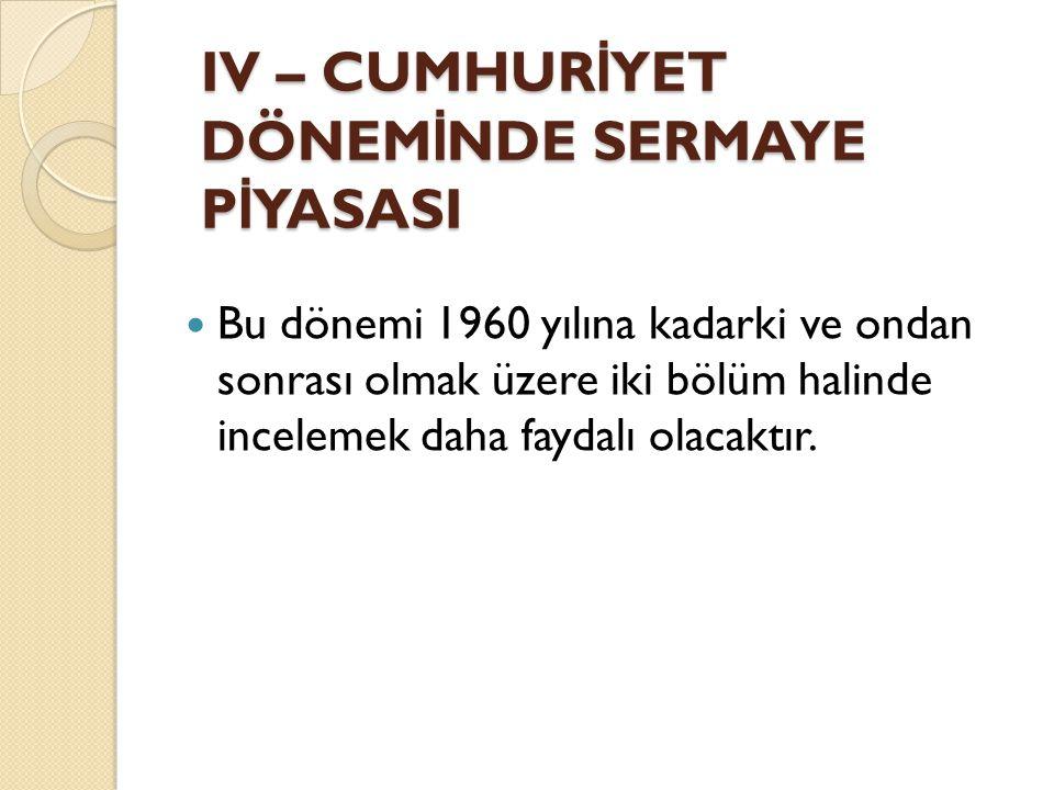 IV – CUMHUR İ YET DÖNEM İ NDE SERMAYE P İ YASASI Bu dönemi 1960 yılına kadarki ve ondan sonrası olmak üzere iki bölüm halinde incelemek daha faydalı olacaktır.