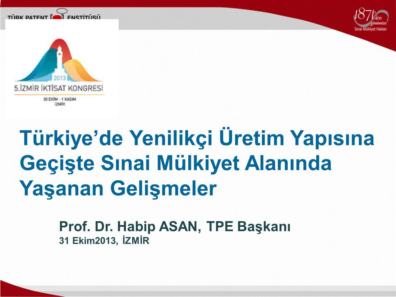 Prof. Dr. Habip ASAN, TPE Başkanı 31 Ekim2013, İZMİR Türkiye'de Yenilikçi Üretim Yapısına Geçişte Sınai Mülkiyet Alanında Yaşanan Gelişmeler