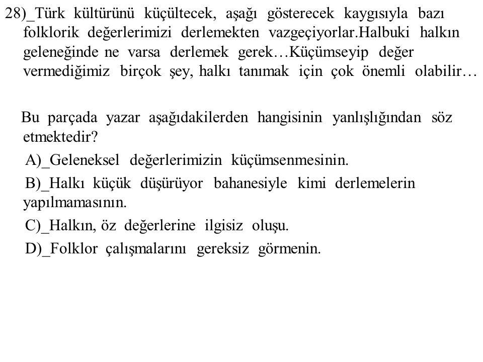 28)_Türk kültürünü küçültecek, aşağı gösterecek kaygısıyla bazı folklorik değerlerimizi derlemekten vazgeçiyorlar.Halbuki halkın geleneğinde ne varsa