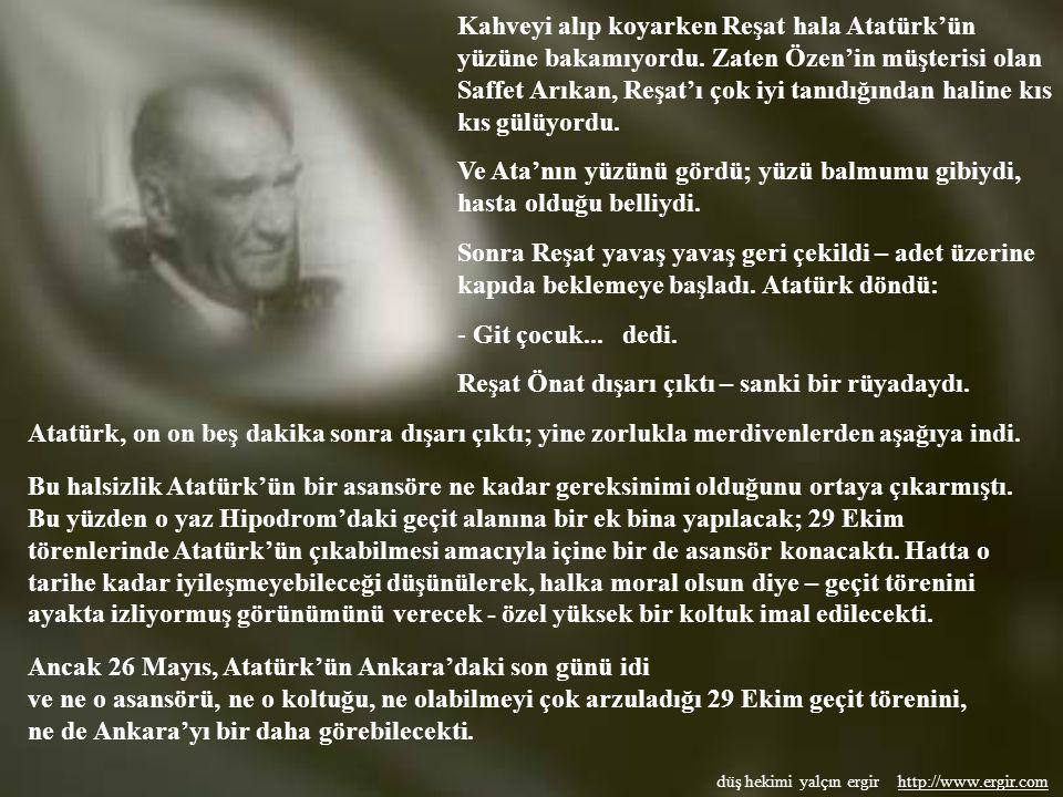 düş hekimi yalçın ergir http://www.ergir.comhttp://www.ergir.com Daha sonra Cemal Bey, Reşat Önat'a anlatmıştı; Atatürk çok halsizdi ve merdivenlerden