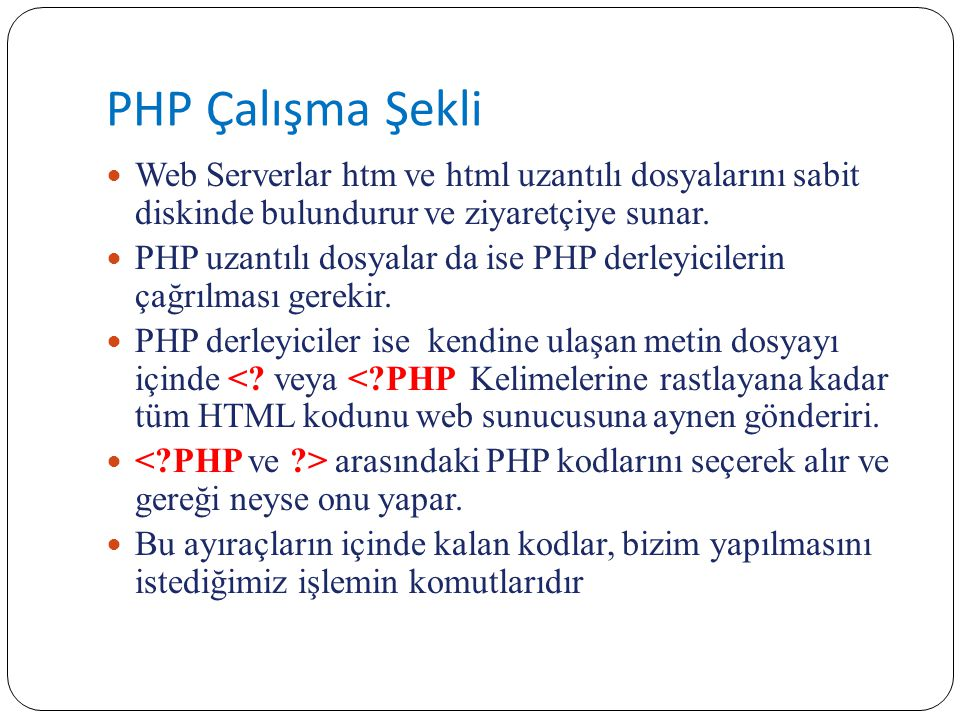 PHP Çalışma Şekli Web Serverlar htm ve html uzantılı dosyalarını sabit diskinde bulundurur ve ziyaretçiye sunar. PHP uzantılı dosyalar da ise PHP derl