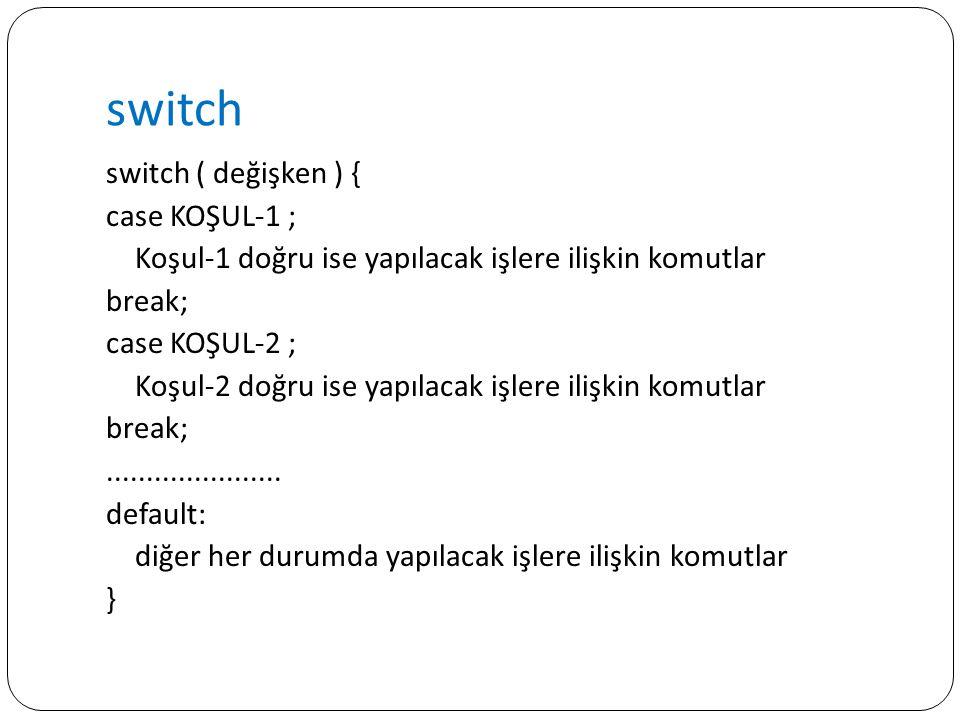 switch switch ( değişken ) { case KOŞUL-1 ; Koşul-1 doğru ise yapılacak işlere ilişkin komutlar break; case KOŞUL-2 ; Koşul-2 doğru ise yapılacak işle
