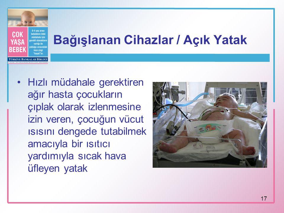 17 Bağışlanan Cihazlar / Açık Yatak Hızlı müdahale gerektiren ağır hasta çocukların çıplak olarak izlenmesine izin veren, çocuğun vücut ısısını dengede tutabilmek amacıyla bir ısıtıcı yardımıyla sıcak hava üfleyen yatak