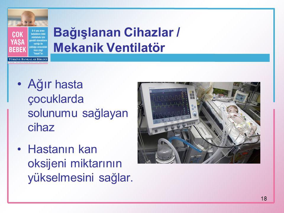 18 Bağışlanan Cihazlar / Mekanik Ventilatör Ağır hasta çocuklarda solunumu sağlayan cihaz Hastanın kan oksijeni miktarının yükselmesini sağlar.