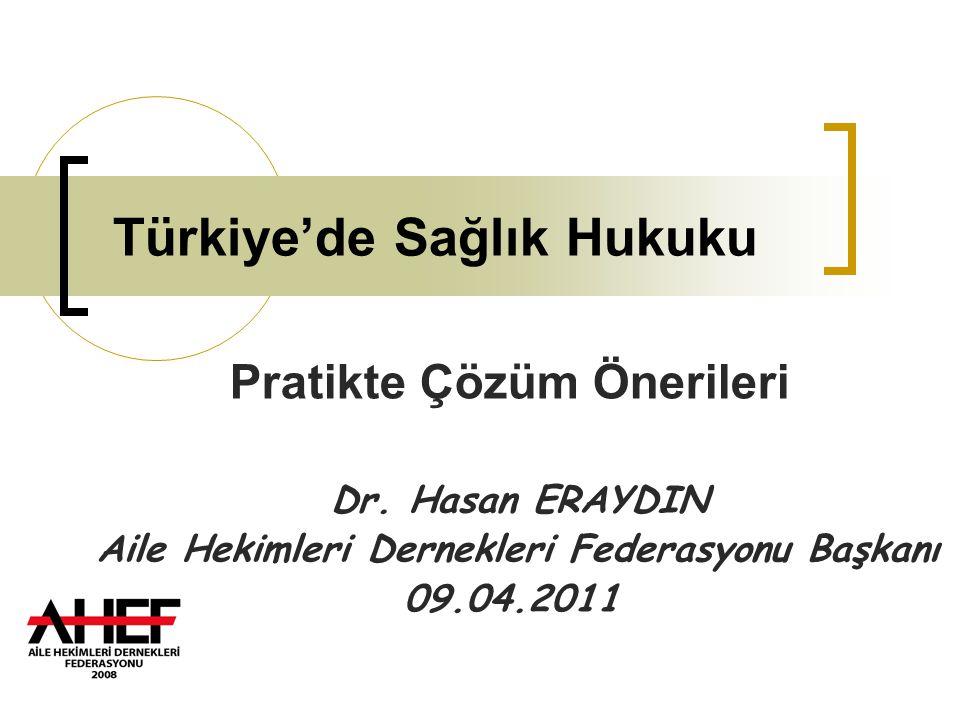 Türkiye'de Sağlık Hukuku Pratikte Çözüm Önerileri Dr. Hasan ERAYDIN Aile Hekimleri Dernekleri Federasyonu Başkanı 09.04.2011
