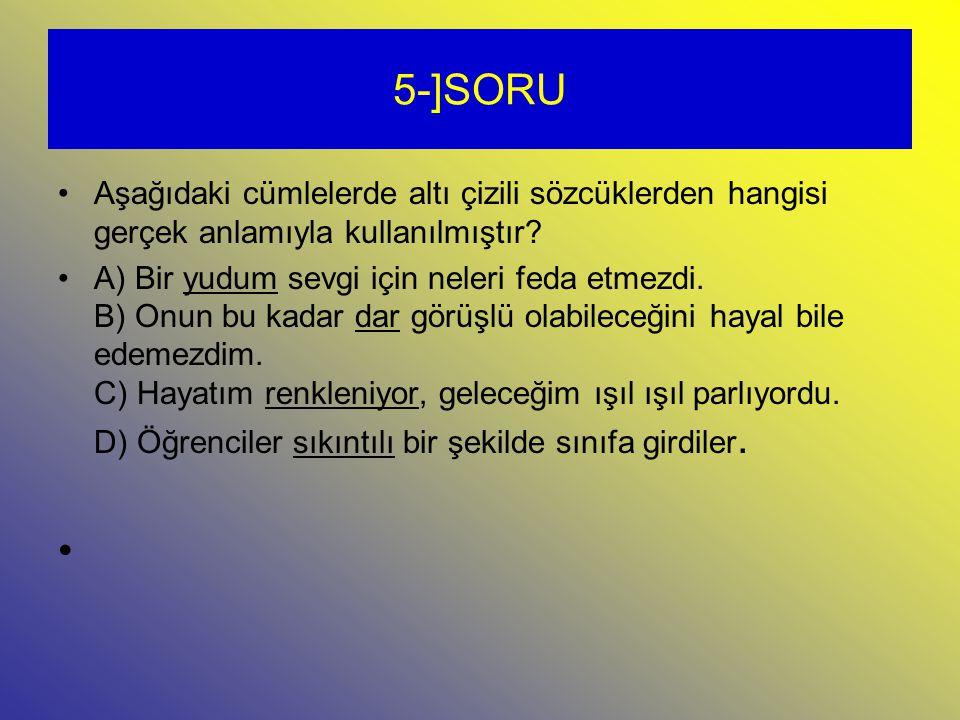 5-]SORU Aşağıdaki cümlelerde altı çizili sözcüklerden hangisi gerçek anlamıyla kullanılmıştır.