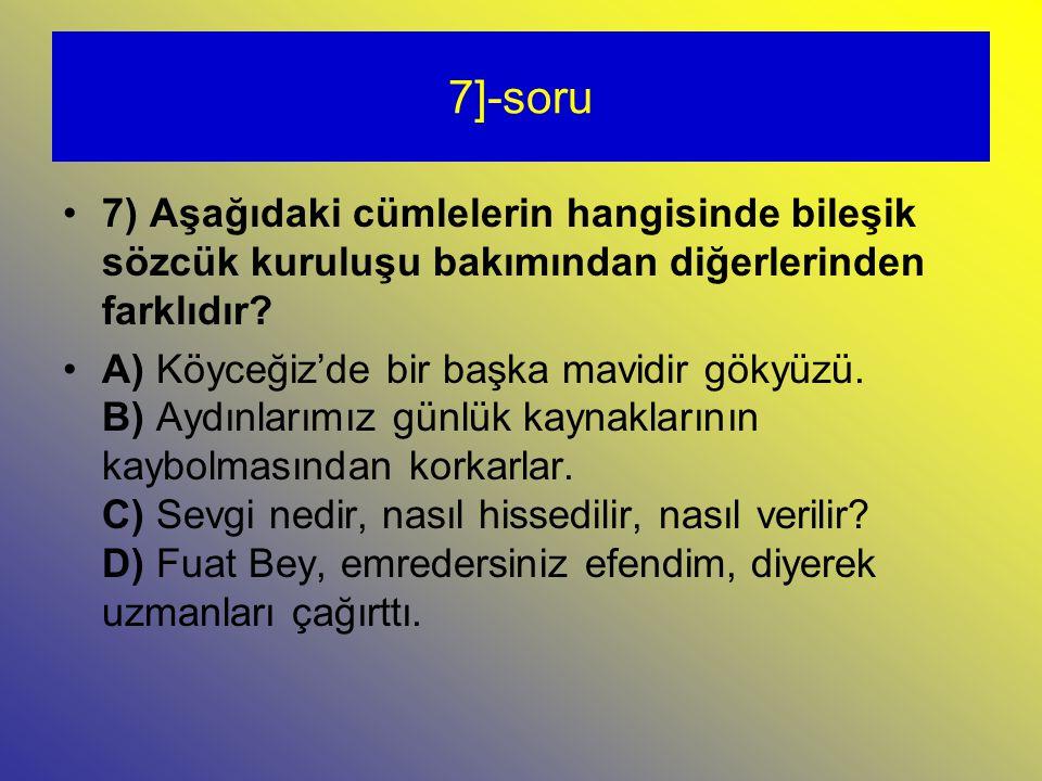 7]-soru 7) Aşağıdaki cümlelerin hangisinde bileşik sözcük kuruluşu bakımından diğerlerinden farklıdır.