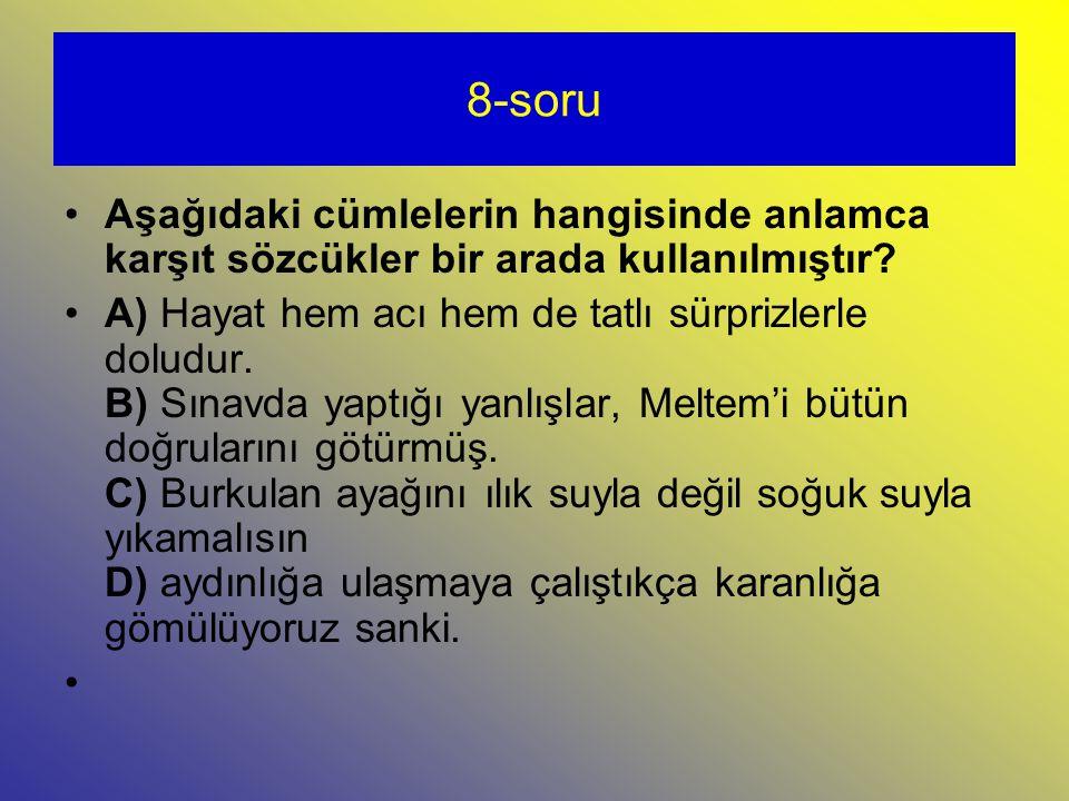 8-soru Aşağıdaki cümlelerin hangisinde anlamca karşıt sözcükler bir arada kullanılmıştır.