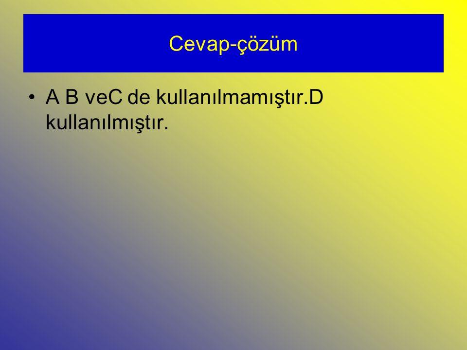 Cevap-çözüm A B veC de kullanılmamıştır.D kullanılmıştır.