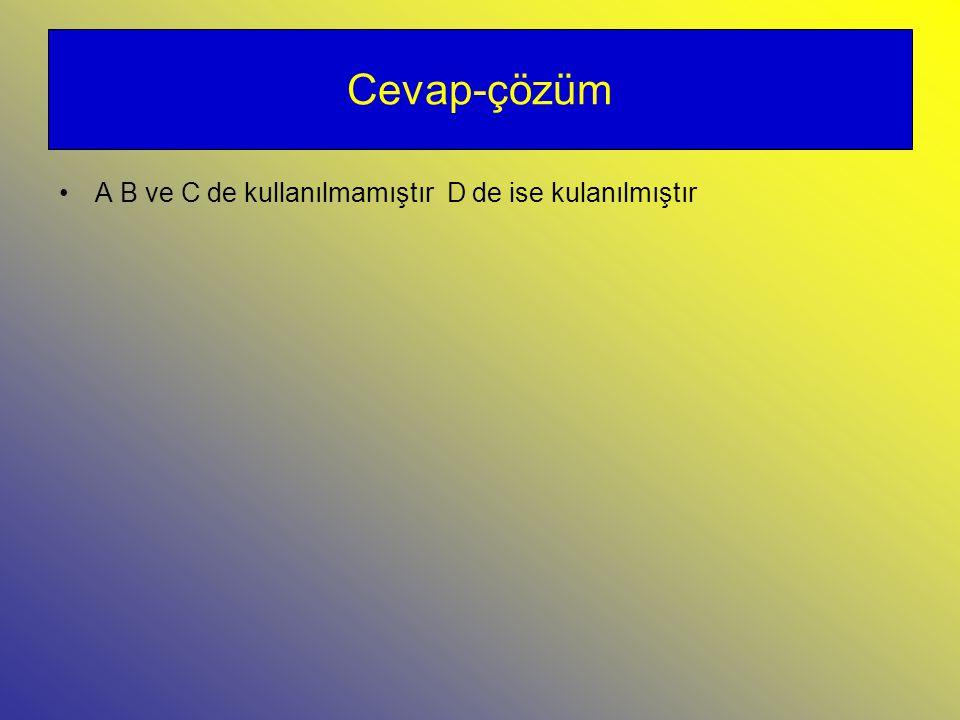 Cevap-çözüm A B ve C de kullanılmamıştır D de ise kulanılmıştır