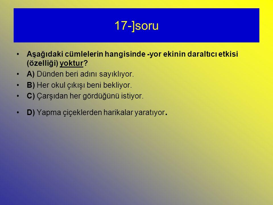17-]soru Aşağıdaki cümlelerin hangisinde -yor ekinin daraltıcı etkisi (özelliği) yoktur.
