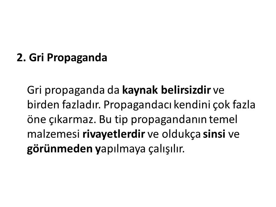 2. Gri Propaganda Gri propaganda da kaynak belirsizdir ve birden fazladır. Propagandacı kendini çok fazla öne çıkarmaz. Bu tip propagandanın temel mal