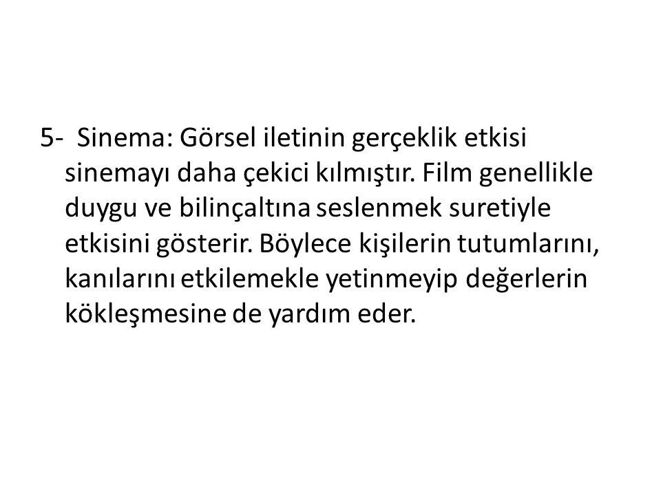 5- Sinema: Görsel iletinin gerçeklik etkisi sinemayı daha çekici kılmıştır.