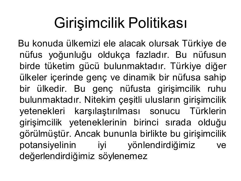 Girişimcilik Politikası Bu konuda ülkemizi ele alacak olursak Türkiye de nüfus yoğunluğu oldukça fazladır. Bu nüfusun birde tüketim gücü bulunmaktadır
